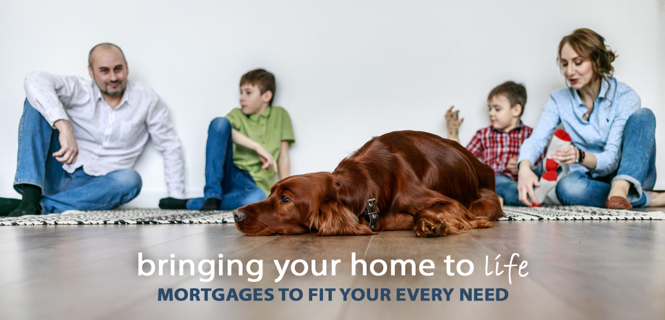bringing your home to life. mortgages to fit every need