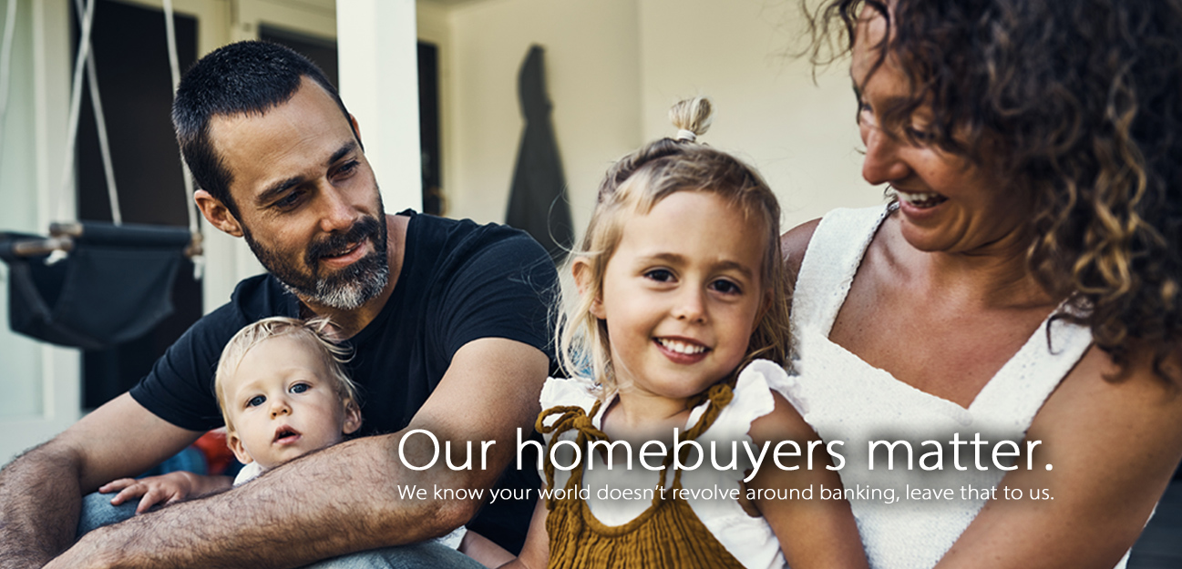 Our homebuyers matter. We know your world doesn't revolve around banking, leave that to us.